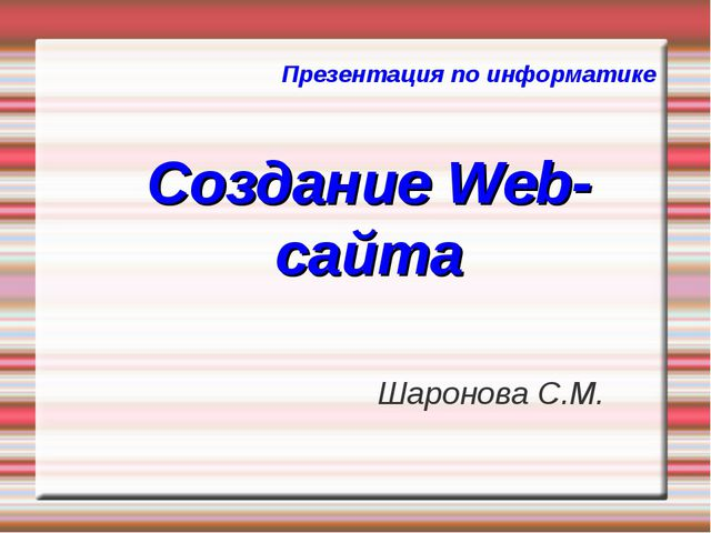Презентация по информатике Создание Web-сайта Шаронова С.М.