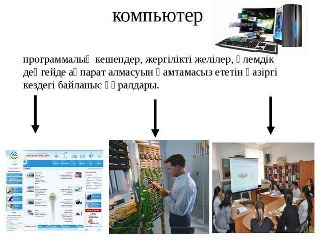 компьютер программалық кешендер, жергілікті желілер, әлемдік деңгейде ақпарат...