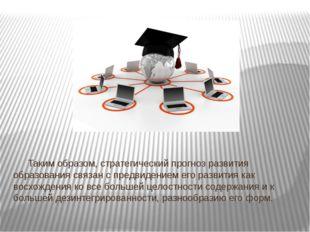 Таким образом, стратегический прогноз развития образования связан с пр