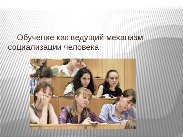 Обучение как ведущий механизм социализации человека