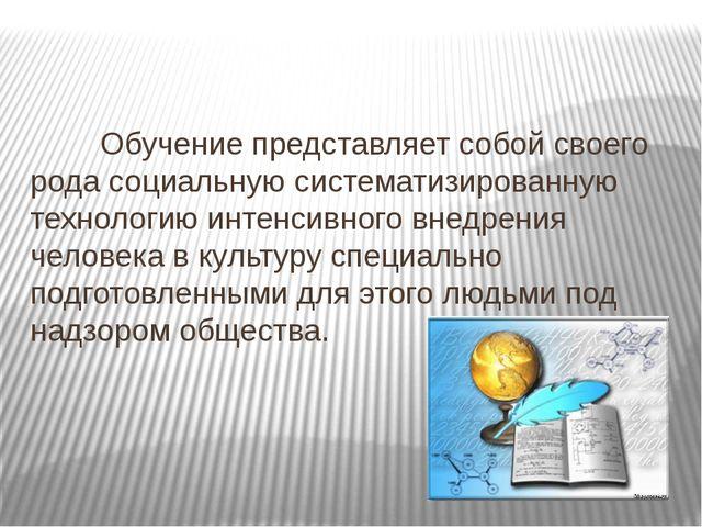 Обучение представляет собой своего рода социальную систематизированную тех...