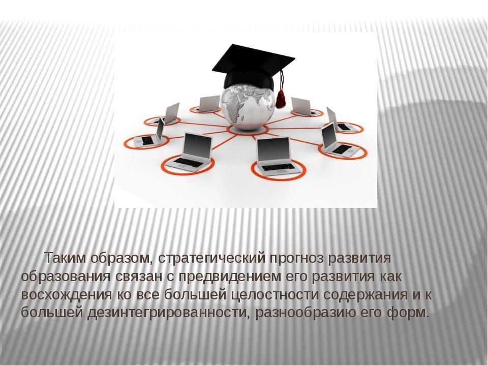 Таким образом, стратегический прогноз развития образования связан с пр...