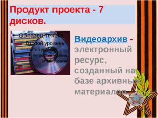 Продукт проекта - 7 дисков. Видеоархив - электронный ресурс, созданный на баз