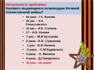 84 раза - Г.К. Жукова 26 раз – К.К. Рокоссовского 10 раз – И.В. Сталина 17 –