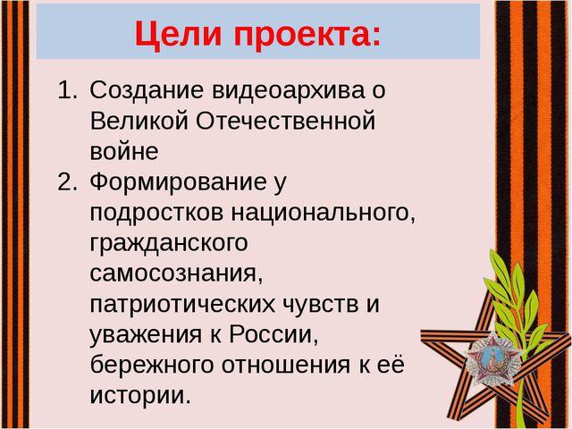Цели проекта: Создание видеоархива о Великой Отечественной войне Формирование...