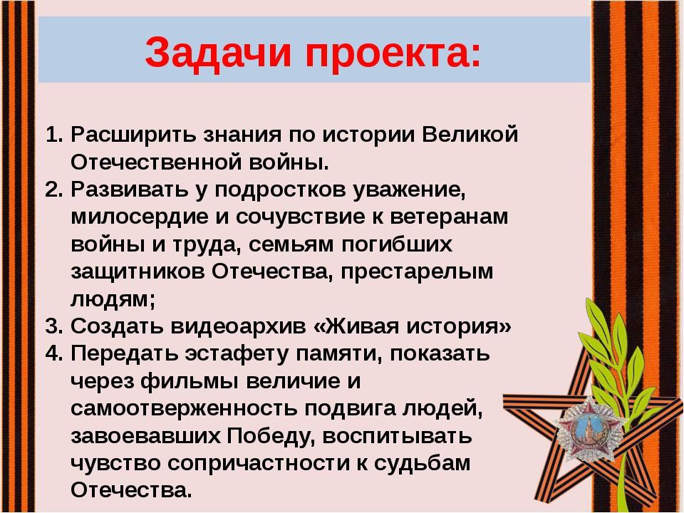 Задачи проекта: Расширить знания по истории Великой Отечественной войны. Разв...