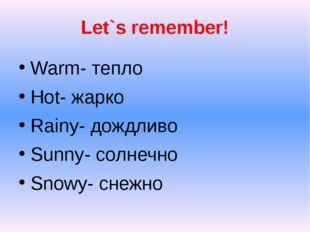 Let`s remember! Warm- тепло Hot- жарко Rainy- дождливо Sunny- солнечно Snowy-