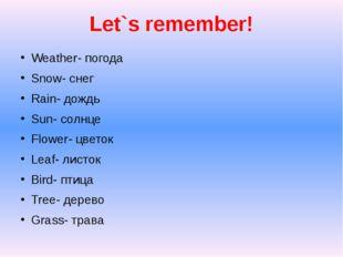 Let`s remember! Weather- погода Snow- снег Rain- дождь Sun- солнце Flower- цв
