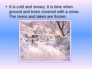 It is cold and snowy. It is time when ground and trees covered with a snow.