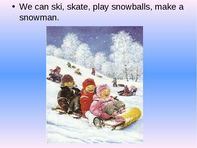 We can ski, skate, play snowballs, make a snowman.