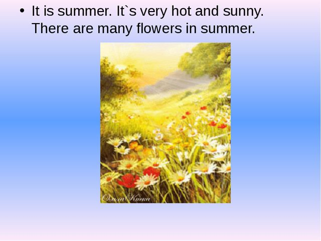 It is summer. It`s very hot and sunny. There are many flowers in summer.