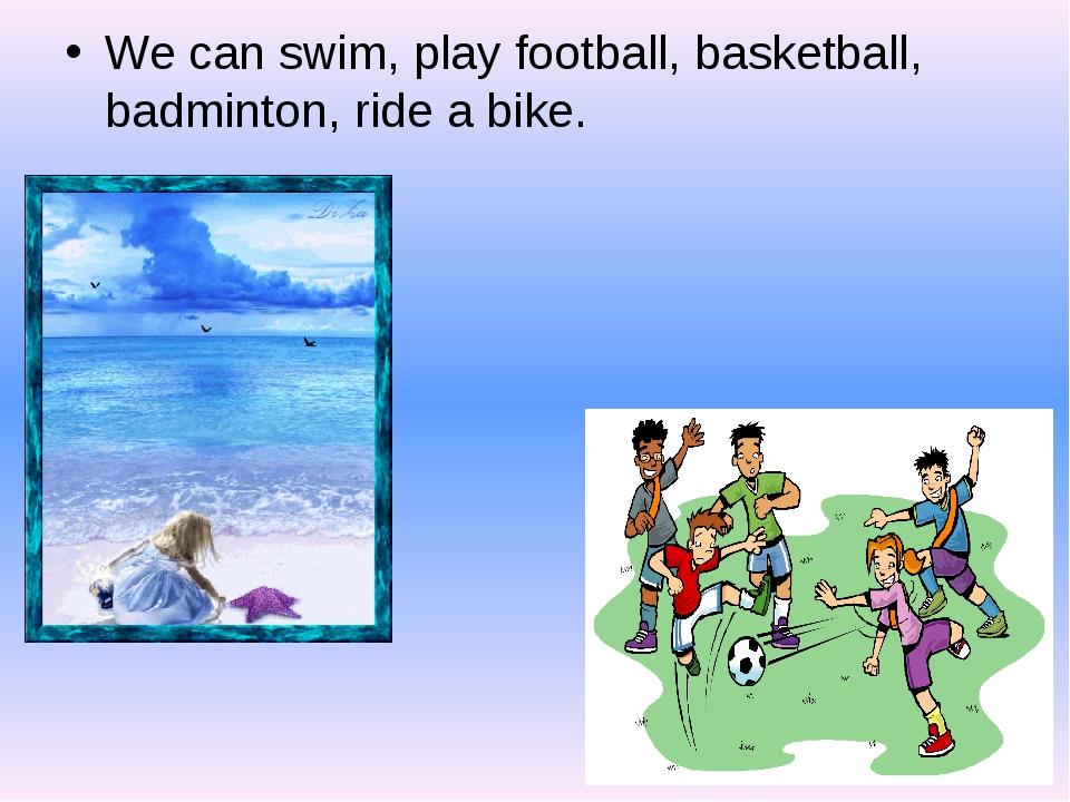We can swim, play football, basketball, badminton, ride a bike.
