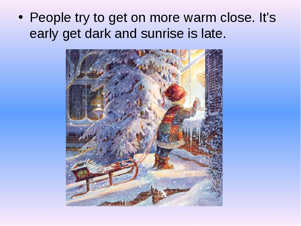 People try to get on more warm close. It's early get dark and sunrise is late.