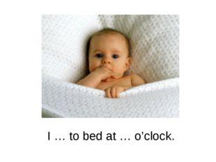 I … to bed at … o'clock.