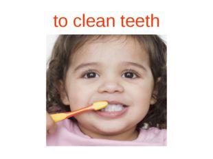 to clean teeth