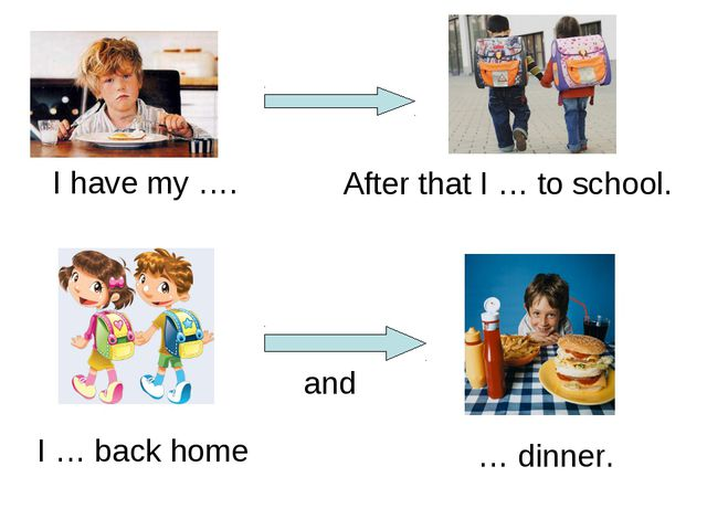 I have my …. After that I … to school. I … back home and … dinner.
