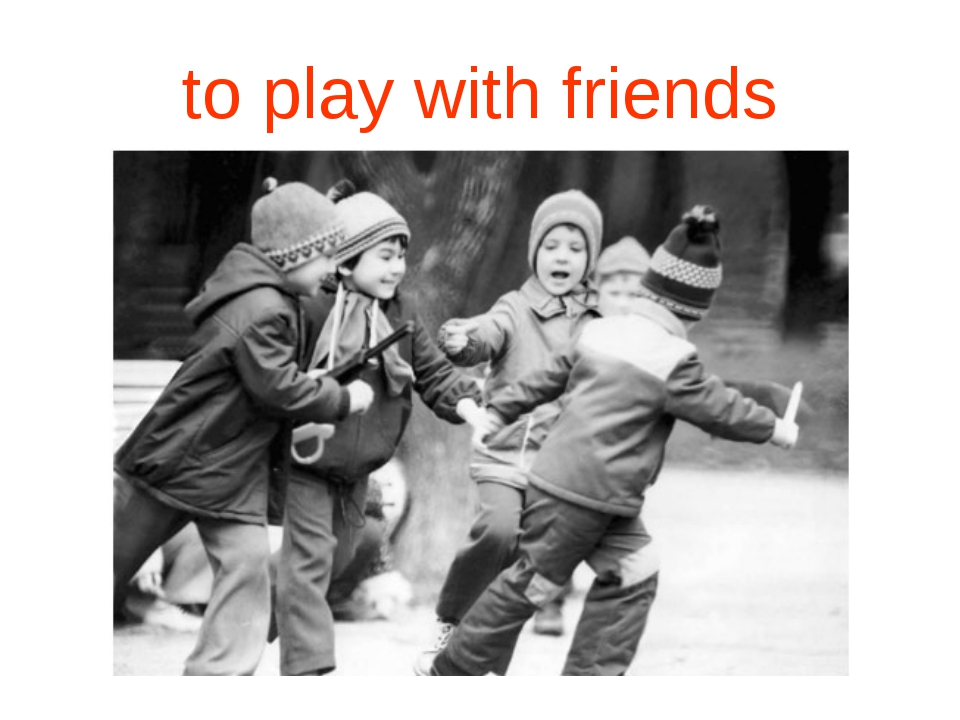 to play with friends