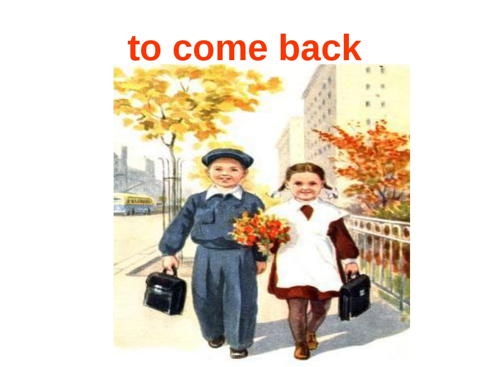 to come back