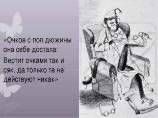 «Очков с пол дюжины она себе достала: Вертит очками так и сяк, да только те н