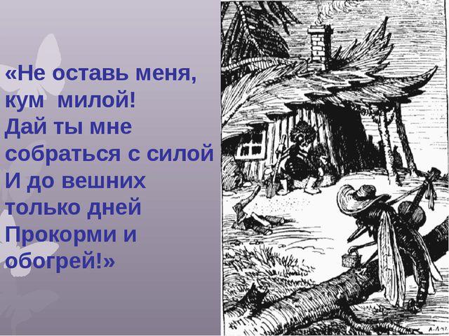 «Не оставь меня, кум милой! Дай ты мне собраться с силой И до вешних только д...
