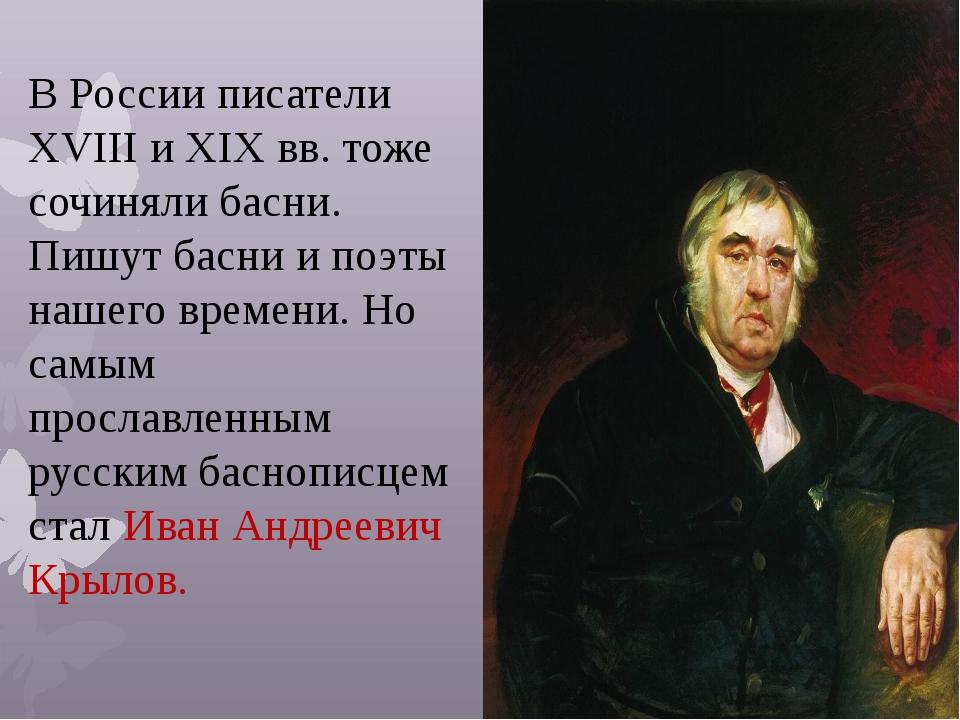 В России писатели XVIII и XIXвв. тоже сочиняли басни. Пишут басни и поэты на...