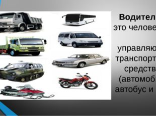 Водитель— это человек, управляющий транспортным средством (автомобиль, автоб