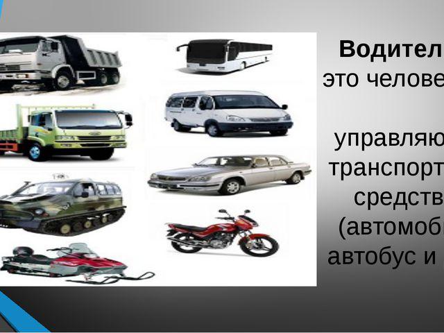 Водитель— это человек, управляющий транспортным средством (автомобиль, автоб...