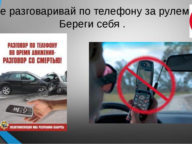Не разговаривай по телефону за рулем! Береги себя .