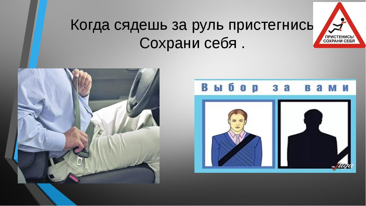 Когда сядешь за руль пристегнись! Сохрани себя .