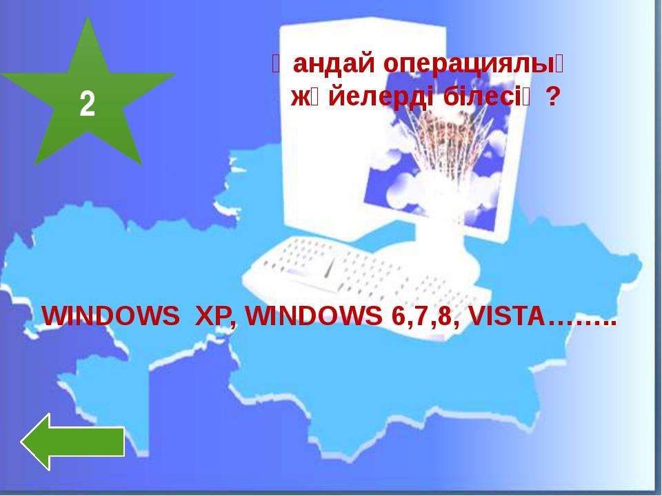 2 Қандай операциялық жүйелерді білесің? WINDOWS XP, WINDOWS 6,7,8, VISTA……..