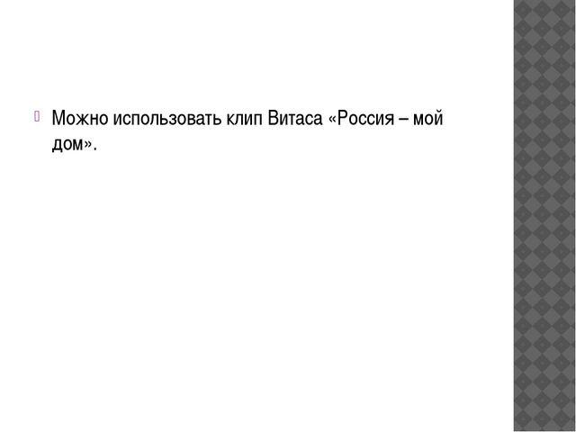 Можно использовать клип Витаса «Россия – мой дом».