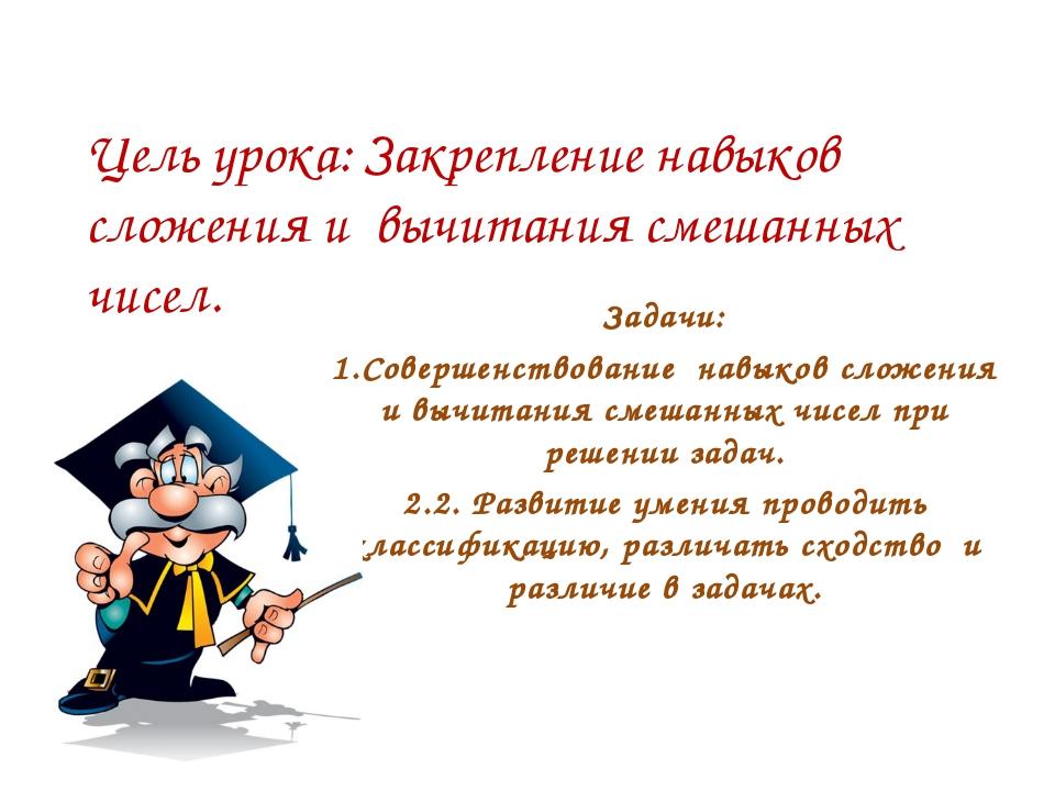 Цель урока: Закрепление навыков сложения и вычитания смешанных чисел. Задачи:...