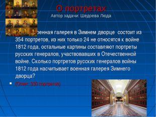 О портретах Автор задачи: Шедоева Люда Военная галерея в Зимнем дворце состои