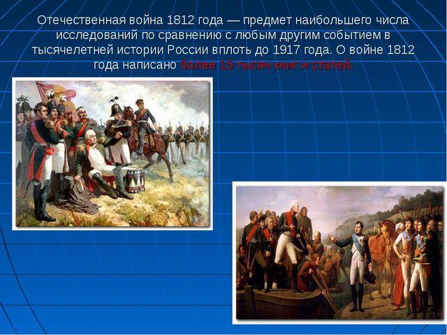 Отечественная война 1812 года — предмет наибольшего числа исследований по сра...