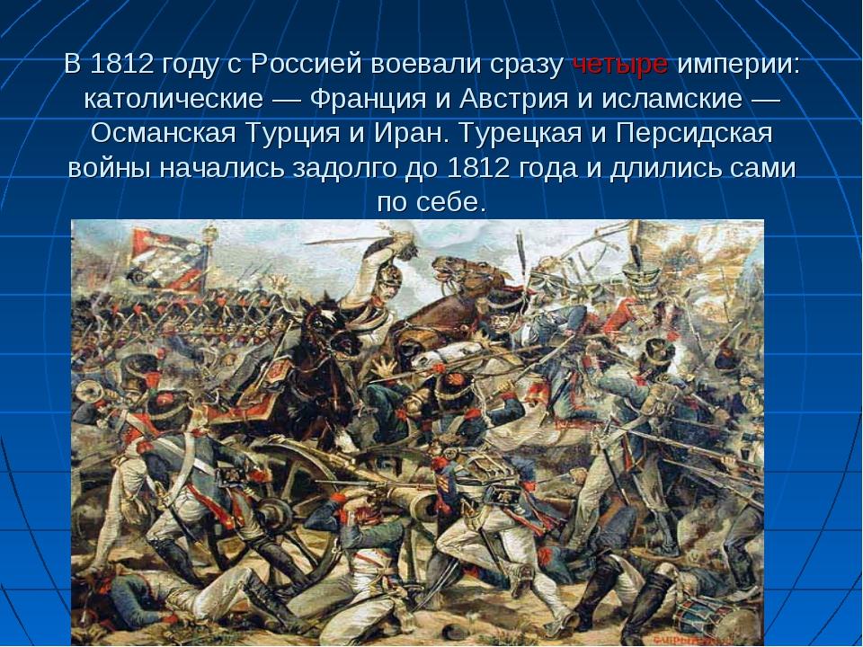 В 1812 году с Россией воевали сразучетыре империи: католические — Франция и...