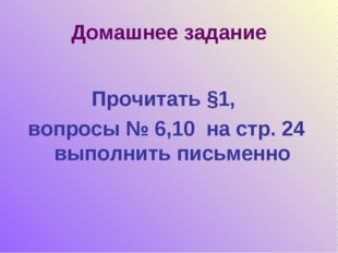Домашнее задание Прочитать §1, вопросы № 6,10 на стр. 24 выполнить письменно
