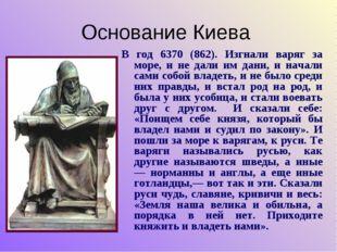 Основание Киева В год 6370 (862). Изгнали варяг за море, и не дали им дани, и