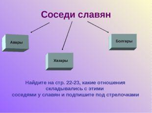 Соседи славян Авары Хазары Болгары Найдите на стр. 22-23, какие отношения скл