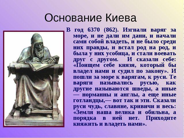 Основание Киева В год 6370 (862). Изгнали варяг за море, и не дали им дани, и...