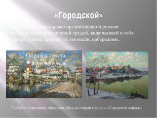 «Городской» Отличается рационально организованной руками человека пространств