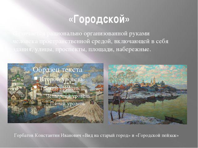«Городской» Отличается рационально организованной руками человека пространств...