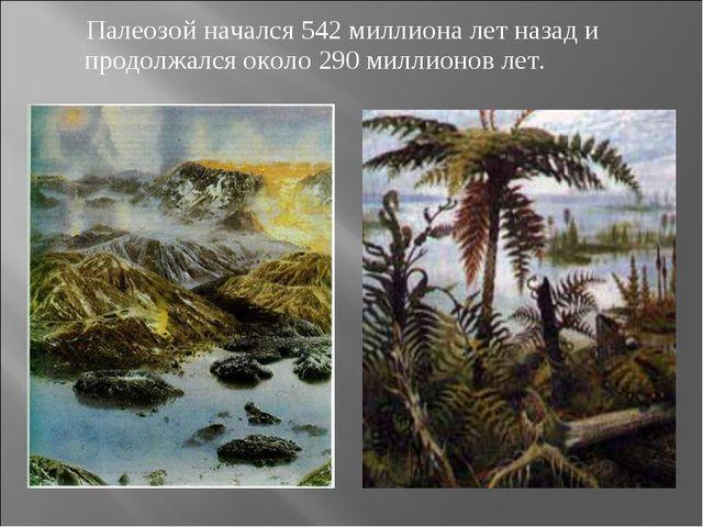 Палеозой начался 542 миллиона лет назад и продолжался около 290 миллионов лет.