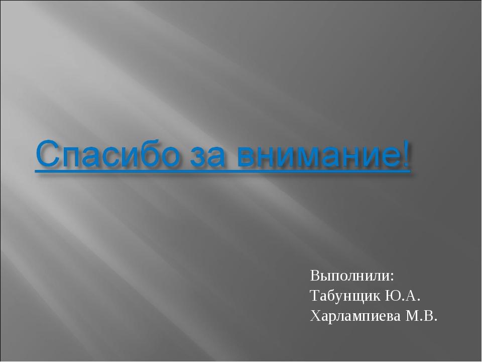 Выполнили: Табунщик Ю.А. Харлампиева М.В.