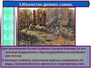 3.Язычество древних славян. Для поклонения богам славяне строили Капища.По ег