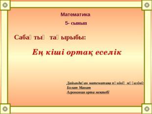 Математика 5- сынып Сабақтың тақырыбы: Ең кіші ортақ еселік Дайындаған матема