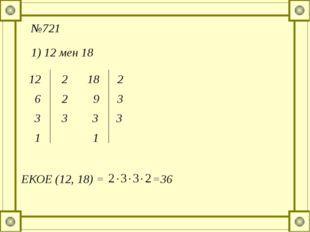 №721 1) 12 мен 18 12 2 6 2 3 3 1 18 2 9 3 3 3 1 ЕКОЕ (12, 18) = =36