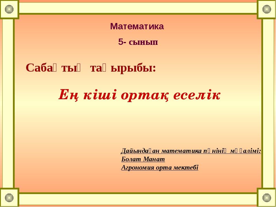 Математика 5- сынып Сабақтың тақырыбы: Ең кіші ортақ еселік Дайындаған матема...