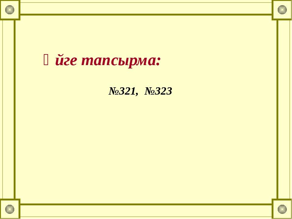 Үйге тапсырма: №321, №323