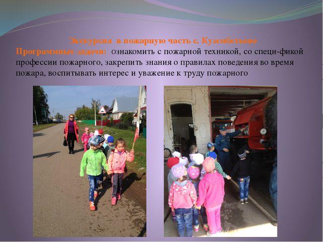 Экскурсия в пожарную часть с. Кузембетьево Программные задачи: Ознакомить с...