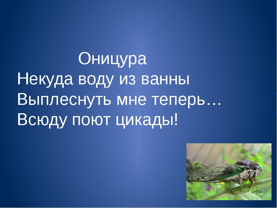 Оницура Некуда воду из ванны Выплеснуть мне теперь… Всюду поют цикады!
